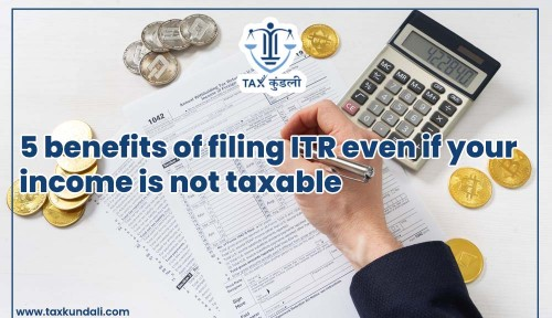 5 benefits of filing ITR even if your income is not taxable Taxkundali