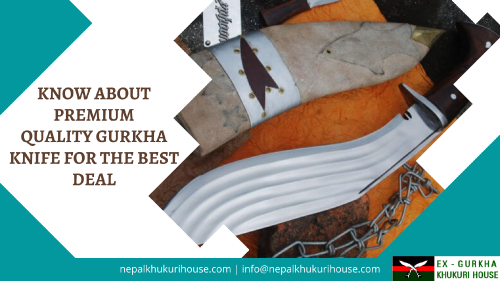 All You Need to Know about Premium Quality Gurkha Knife for the Best Deal!